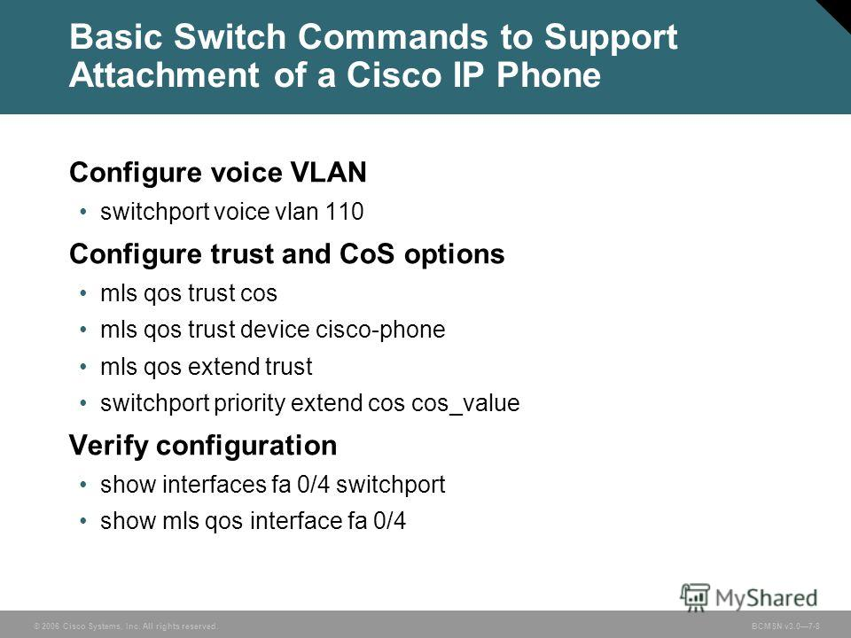 © 2006 Cisco Systems, Inc. All rights reserved. BCMSN v3.07-8 Basic Switch Commands to Support Attachment of a Cisco IP Phone Configure voice VLAN switchport voice vlan 110 Configure trust and CoS options mls qos trust cos mls qos trust device cisco-
