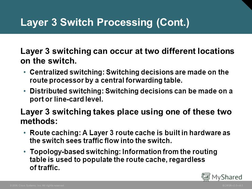© 2006 Cisco Systems, Inc. All rights reserved. BCMSN v3.04-3 Layer 3 Switch Processing (Cont.) Layer 3 switching can occur at two different locations on the switch. Centralized switching: Switching decisions are made on the route processor by a cent
