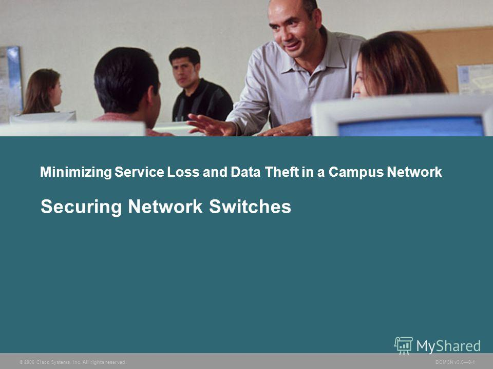 © 2006 Cisco Systems, Inc. All rights reserved. BCMSN v3.08-1 Minimizing Service Loss and Data Theft in a Campus Network Securing Network Switches