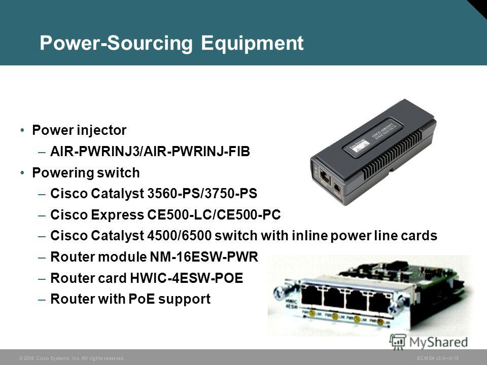 © 2006 Cisco Systems, Inc. All rights reserved.BCMSN v3.06-19 Power-Sourcing Equipment Power injector –AIR-PWRINJ3/AIR-PWRINJ-FIB Powering switch –Cisco Catalyst 3560-PS/3750-PS –Cisco Express CE500-LC/CE500-PC –Cisco Catalyst 4500/6500 switch with i