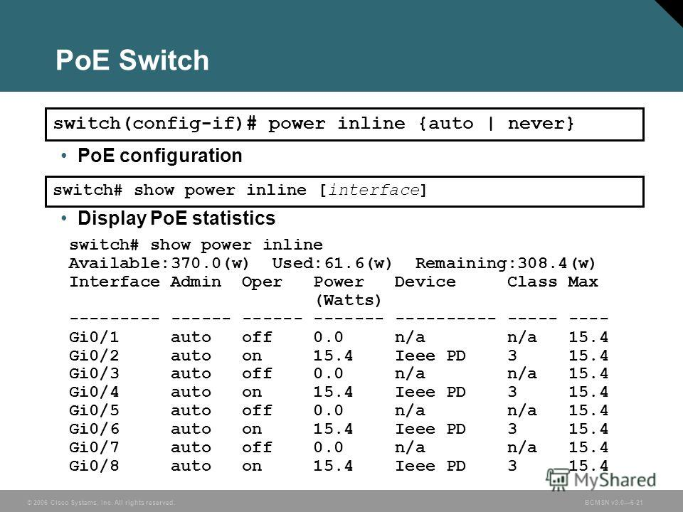 © 2006 Cisco Systems, Inc. All rights reserved.BCMSN v3.06-21 PoE Switch switch(config-if)# power inline {auto | never} Display PoE statistics switch# show power inline [interface] switch# show power inline Available:370.0(w) Used:61.6(w) Remaining:3
