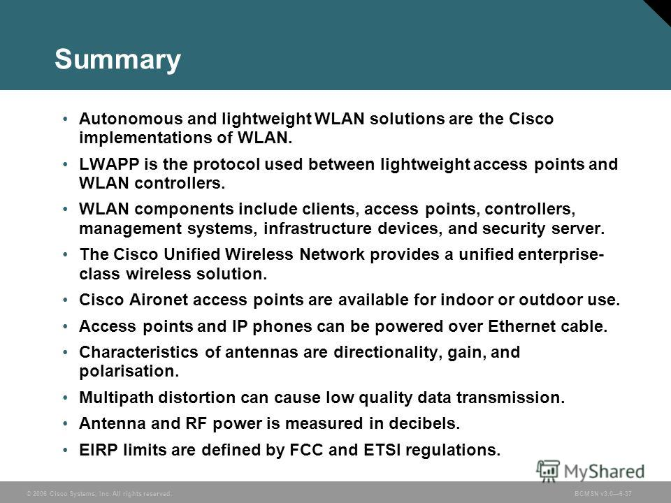 © 2006 Cisco Systems, Inc. All rights reserved.BCMSN v3.06-37 Summary Autonomous and lightweight WLAN solutions are the Cisco implementations of WLAN. LWAPP is the protocol used between lightweight access points and WLAN controllers. WLAN components