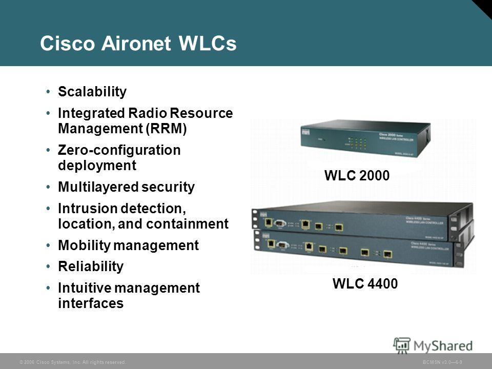 © 2006 Cisco Systems, Inc. All rights reserved.BCMSN v3.06-9 Cisco Aironet WLCs Scalability Integrated Radio Resource Management (RRM) Zero-configuration deployment Multilayered security Intrusion detection, location, and containment Mobility managem