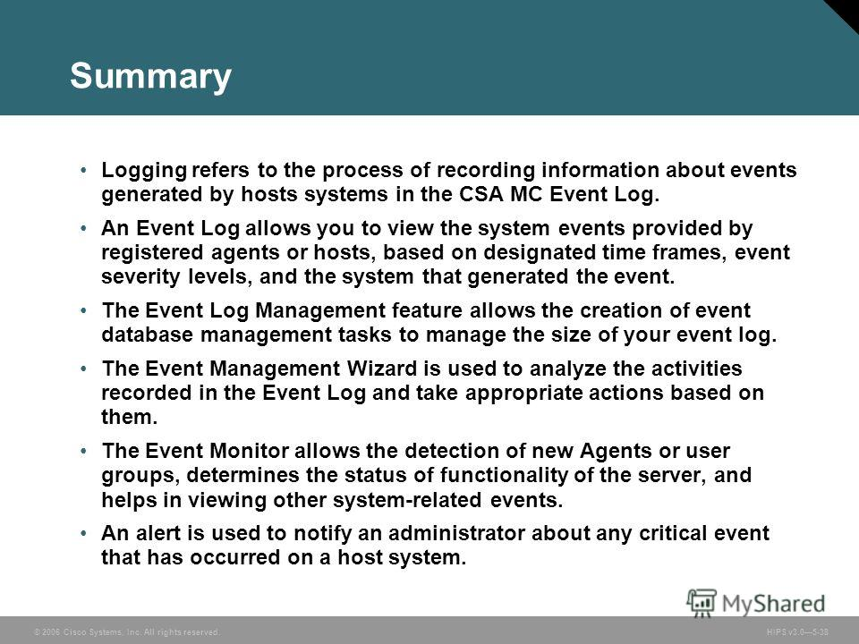 © 2006 Cisco Systems, Inc. All rights reserved. HIPS v3.05-38 Summary Logging refers to the process of recording information about events generated by hosts systems in the CSA MC Event Log. An Event Log allows you to view the system events provided b