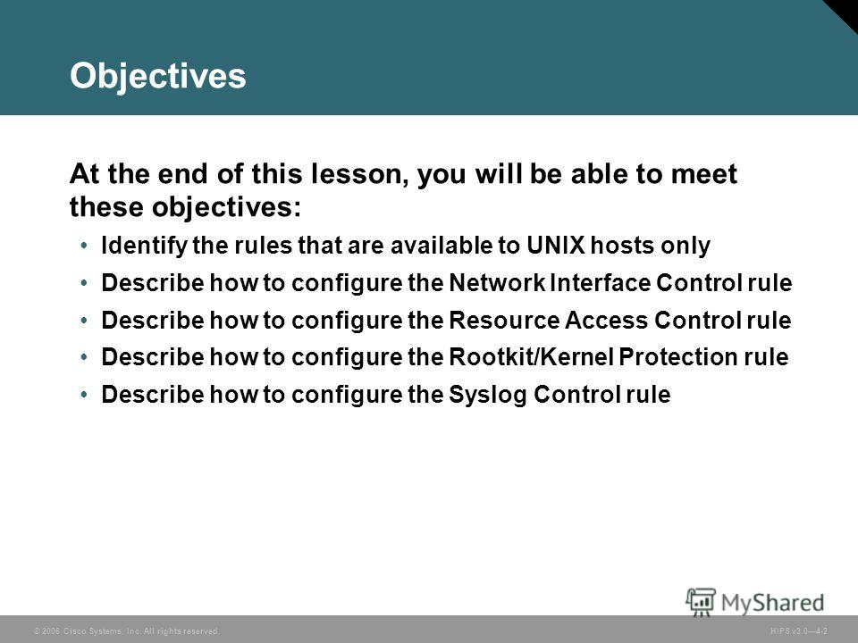 © 2006 Cisco Systems, Inc. All rights reserved. HIPS v3.04-2 Objectives At the end of this lesson, you will be able to meet these objectives: Identify the rules that are available to UNIX hosts only Describe how to configure the Network Interface Con