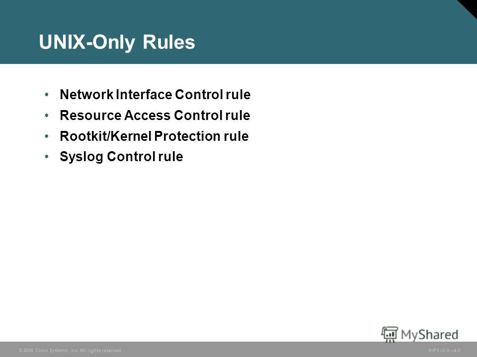 © 2006 Cisco Systems, Inc. All rights reserved. HIPS v3.04-3 UNIX-Only Rules Network Interface Control rule Resource Access Control rule Rootkit/Kernel Protection rule Syslog Control rule