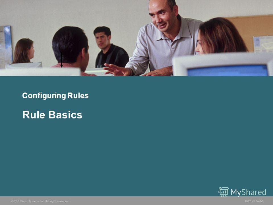 © 2006 Cisco Systems, Inc. All rights reserved. HIPS v3.04-1 Configuring Rules Rule Basics