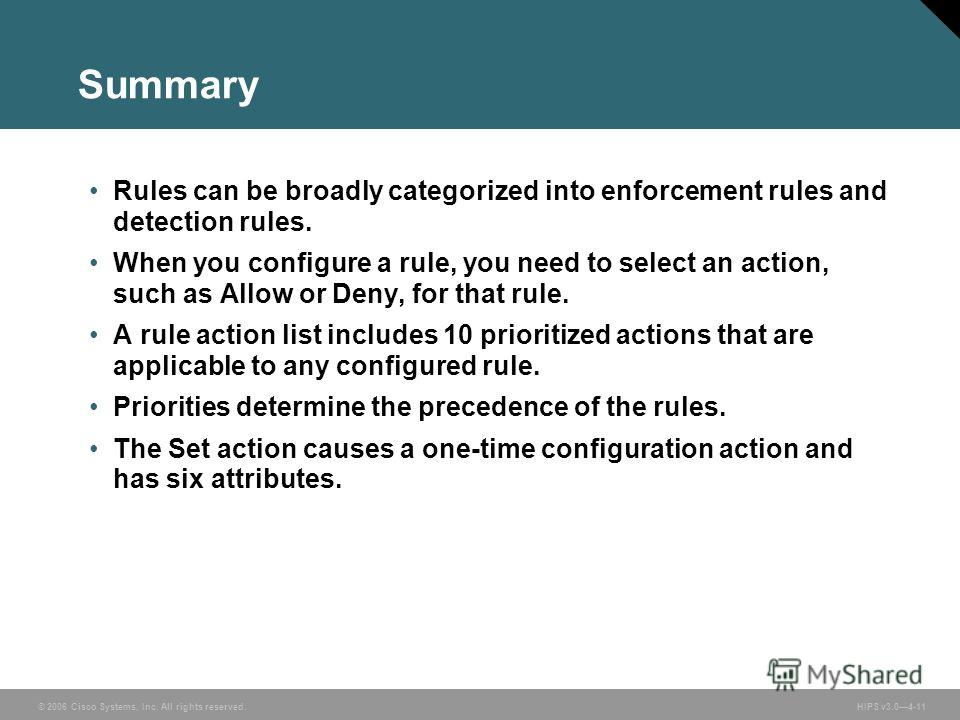 © 2006 Cisco Systems, Inc. All rights reserved. HIPS v3.04-11 Summary Rules can be broadly categorized into enforcement rules and detection rules. When you configure a rule, you need to select an action, such as Allow or Deny, for that rule. A rule a