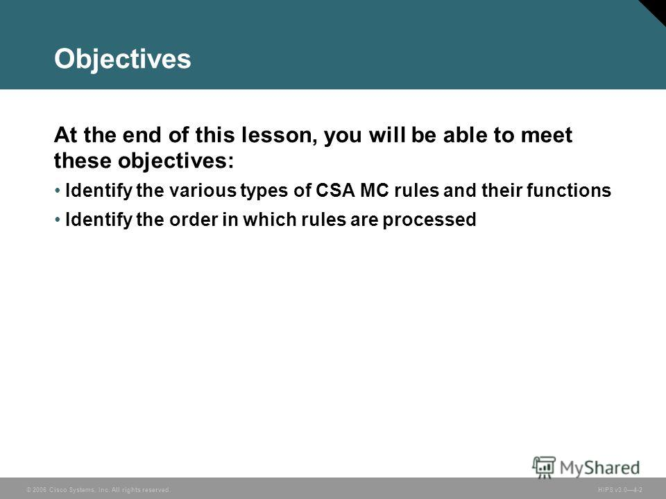 © 2006 Cisco Systems, Inc. All rights reserved. HIPS v3.04-2 Objectives At the end of this lesson, you will be able to meet these objectives: Identify the various types of CSA MC rules and their functions Identify the order in which rules are process