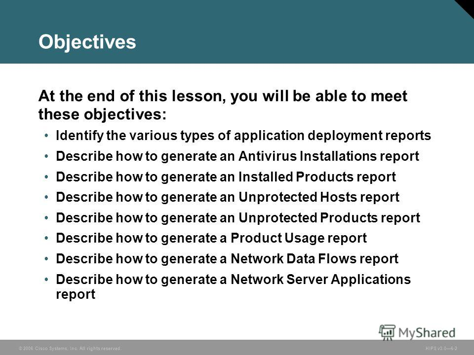 © 2006 Cisco Systems, Inc. All rights reserved. HIPS v3.06-2 Objectives At the end of this lesson, you will be able to meet these objectives: Identify the various types of application deployment reports Describe how to generate an Antivirus Installat