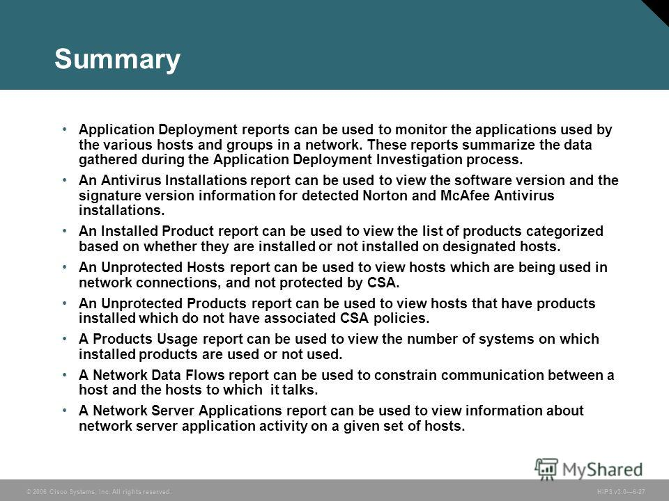 © 2006 Cisco Systems, Inc. All rights reserved. HIPS v3.06-27 Summary Application Deployment reports can be used to monitor the applications used by the various hosts and groups in a network. These reports summarize the data gathered during the Appli