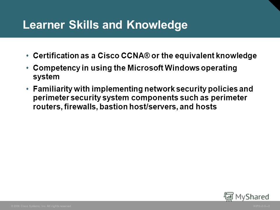 © 2006 Cisco Systems, Inc. All rights reserved. HIPS v3.03 Learner Skills and Knowledge Certification as a Cisco CCNA® or the equivalent knowledge Competency in using the Microsoft Windows operating system Familiarity with implementing network securi