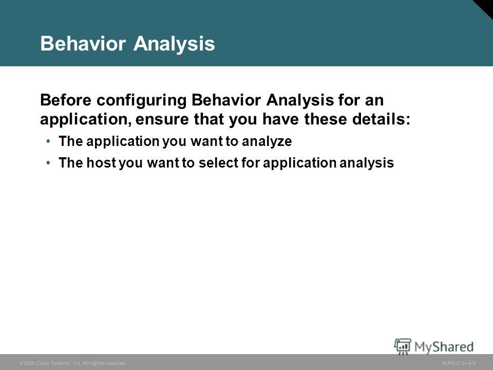 © 2006 Cisco Systems, Inc. All rights reserved. HIPS v3.06-4 Behavior Analysis Before configuring Behavior Analysis for an application, ensure that you have these details: The application you want to analyze The host you want to select for applicatio