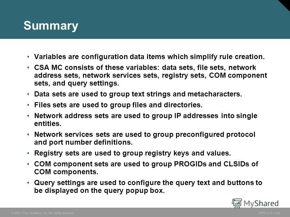 © 2006 Cisco Systems, Inc. All rights reserved. HIPS v3.03-24 Summary Variables are configuration data items which simplify rule creation. CSA MC consists of these variables: data sets, file sets, network address sets, network services sets, registry