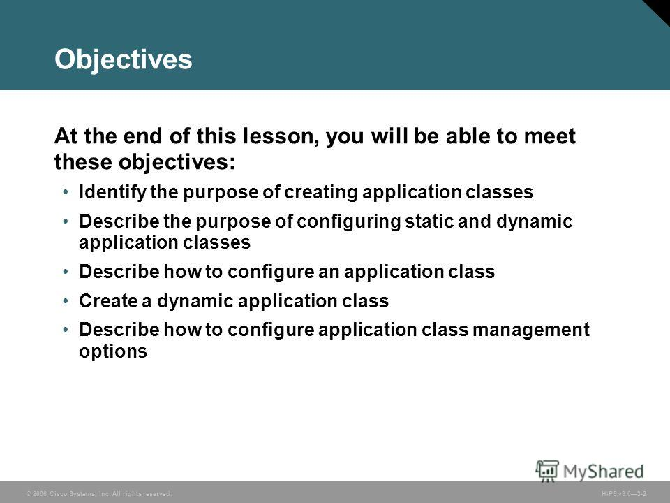 © 2006 Cisco Systems, Inc. All rights reserved. HIPS v3.03-2 Objectives At the end of this lesson, you will be able to meet these objectives: Identify the purpose of creating application classes Describe the purpose of configuring static and dynamic