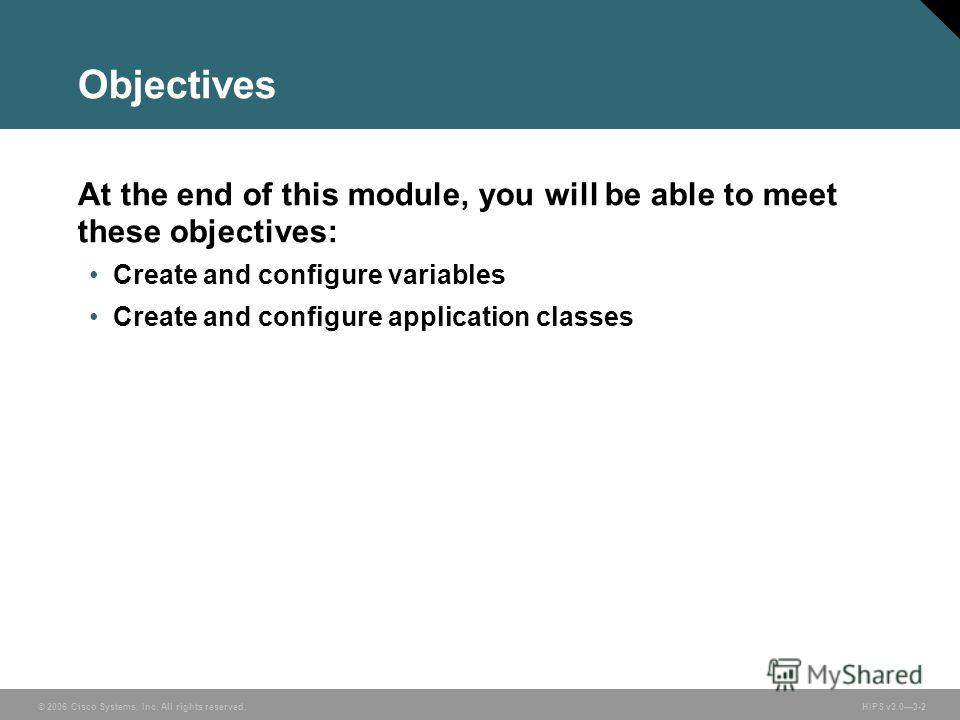 © 2006 Cisco Systems, Inc. All rights reserved. HIPS v3.03-2 Objectives At the end of this module, you will be able to meet these objectives: Create and configure variables Create and configure application classes