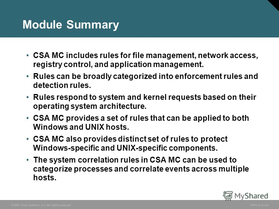 © 2006 Cisco Systems, Inc. All rights reserved. HIPS v3.04-1 Module Summary CSA MC includes rules for file management, network access, registry control, and application management. Rules can be broadly categorized into enforcement rules and detection