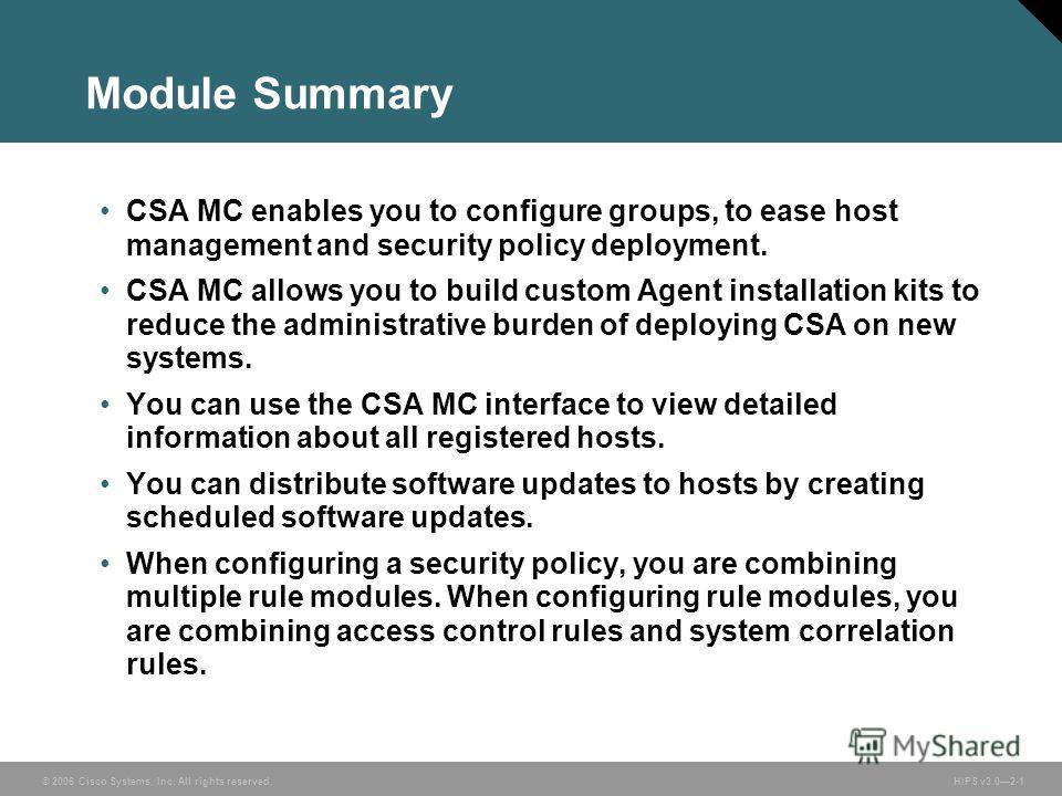 © 2006 Cisco Systems, Inc. All rights reserved. HIPS v3.02-1 Module Summary CSA MC enables you to configure groups, to ease host management and security policy deployment. CSA MC allows you to build custom Agent installation kits to reduce the admini