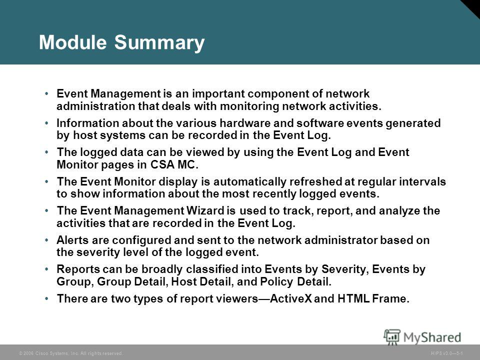 © 2006 Cisco Systems, Inc. All rights reserved. HIPS v3.05-1 Module Summary Event Management is an important component of network administration that deals with monitoring network activities. Information about the various hardware and software events