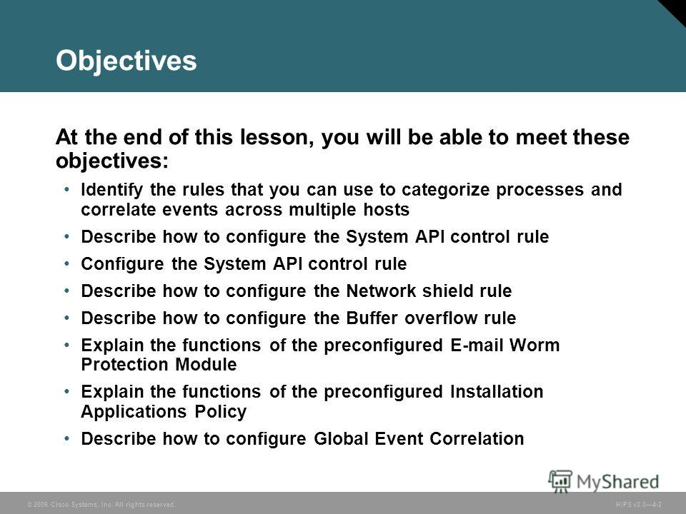 © 2006 Cisco Systems, Inc. All rights reserved. HIPS v3.04-2 Objectives At the end of this lesson, you will be able to meet these objectives: Identify the rules that you can use to categorize processes and correlate events across multiple hosts Descr