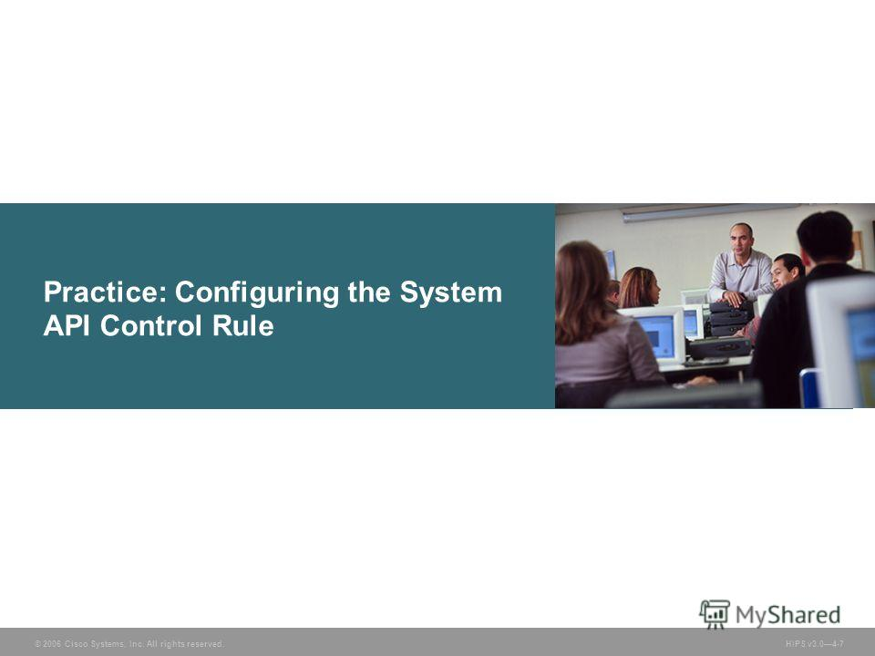 © 2006 Cisco Systems, Inc. All rights reserved. HIPS v3.04-7 Practice: Configuring the System API Control Rule