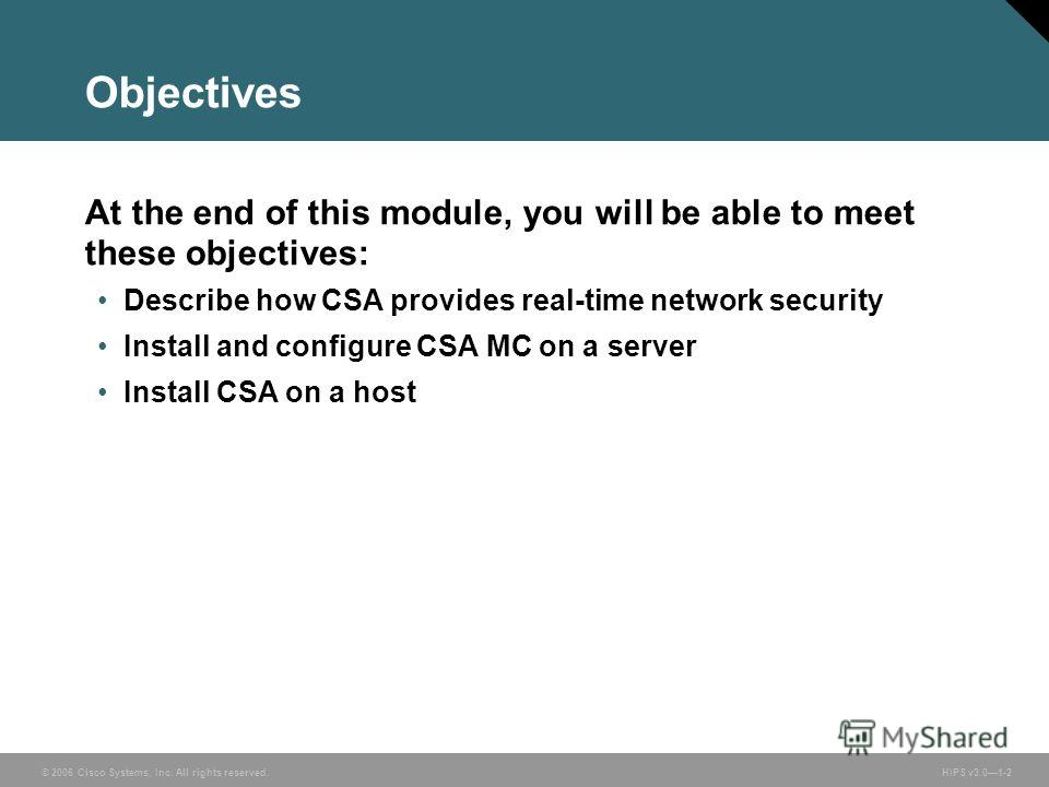 © 2006 Cisco Systems, Inc. All rights reserved. HIPS v3.01-2 Objectives At the end of this module, you will be able to meet these objectives: Describe how CSA provides real-time network security Install and configure CSA MC on a server Install CSA on