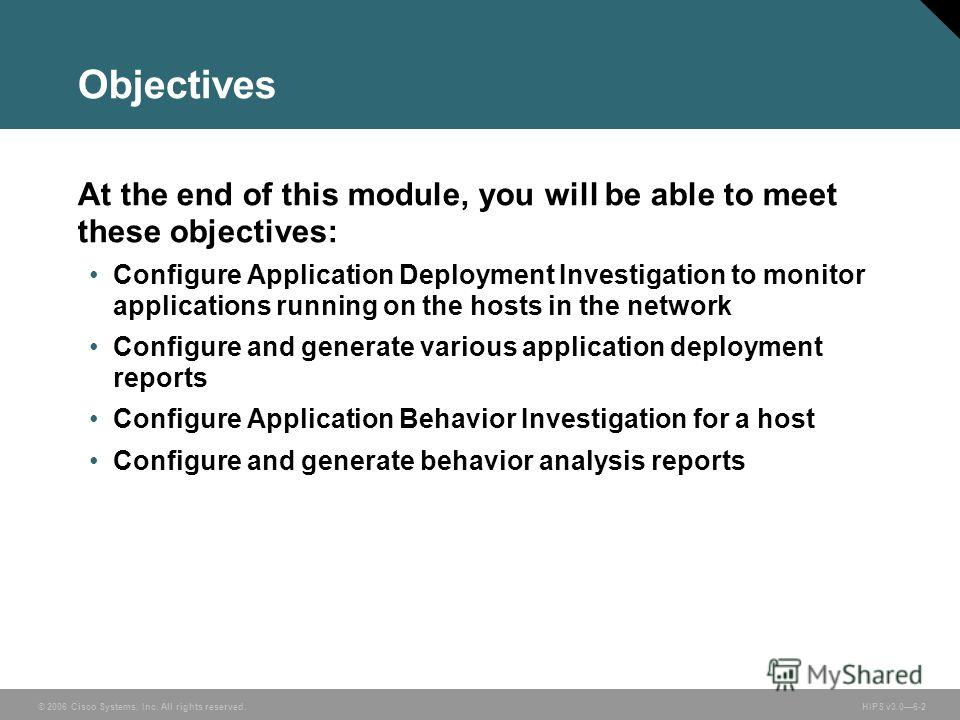 © 2006 Cisco Systems, Inc. All rights reserved. HIPS v3.06-2 Objectives At the end of this module, you will be able to meet these objectives: Configure Application Deployment Investigation to monitor applications running on the hosts in the network C