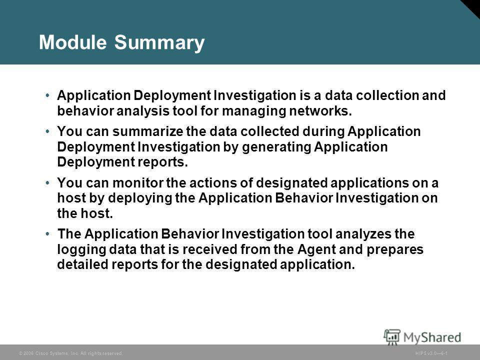 © 2006 Cisco Systems, Inc. All rights reserved. HIPS v3.06-1 Module Summary Application Deployment Investigation is a data collection and behavior analysis tool for managing networks. You can summarize the data collected during Application Deployment
