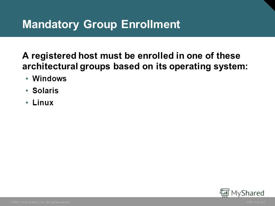 © 2006 Cisco Systems, Inc. All rights reserved. HIPS v3.02-7 Mandatory Group Enrollment A registered host must be enrolled in one of these architectural groups based on its operating system: Windows Solaris Linux
