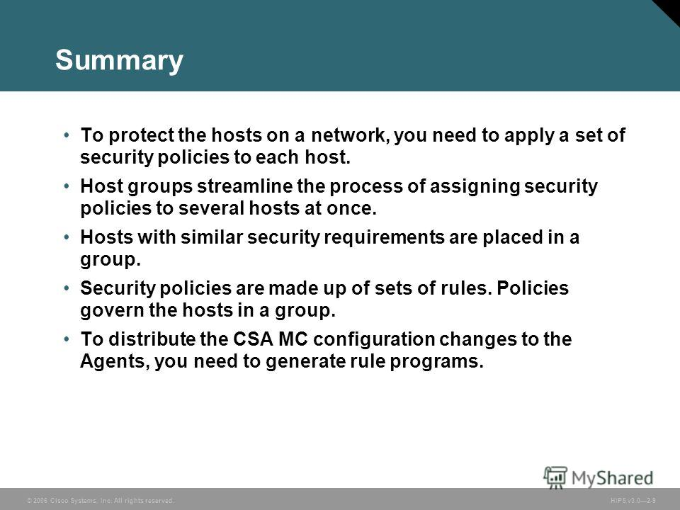 © 2006 Cisco Systems, Inc. All rights reserved. HIPS v3.02-9 Summary To protect the hosts on a network, you need to apply a set of security policies to each host. Host groups streamline the process of assigning security policies to several hosts at o