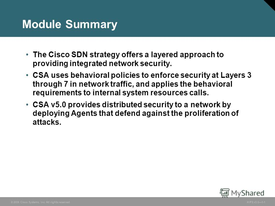 © 2006 Cisco Systems, Inc. All rights reserved. HIPS v3.01-1 Module Summary The Cisco SDN strategy offers a layered approach to providing integrated network security. CSA uses behavioral policies to enforce security at Layers 3 through 7 in network t