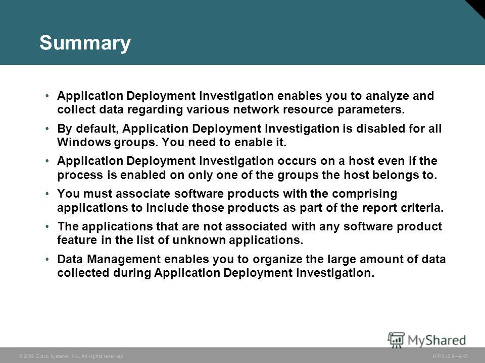 © 2006 Cisco Systems, Inc. All rights reserved. HIPS v3.06-15 Summary Application Deployment Investigation enables you to analyze and collect data regarding various network resource parameters. By default, Application Deployment Investigation is disa