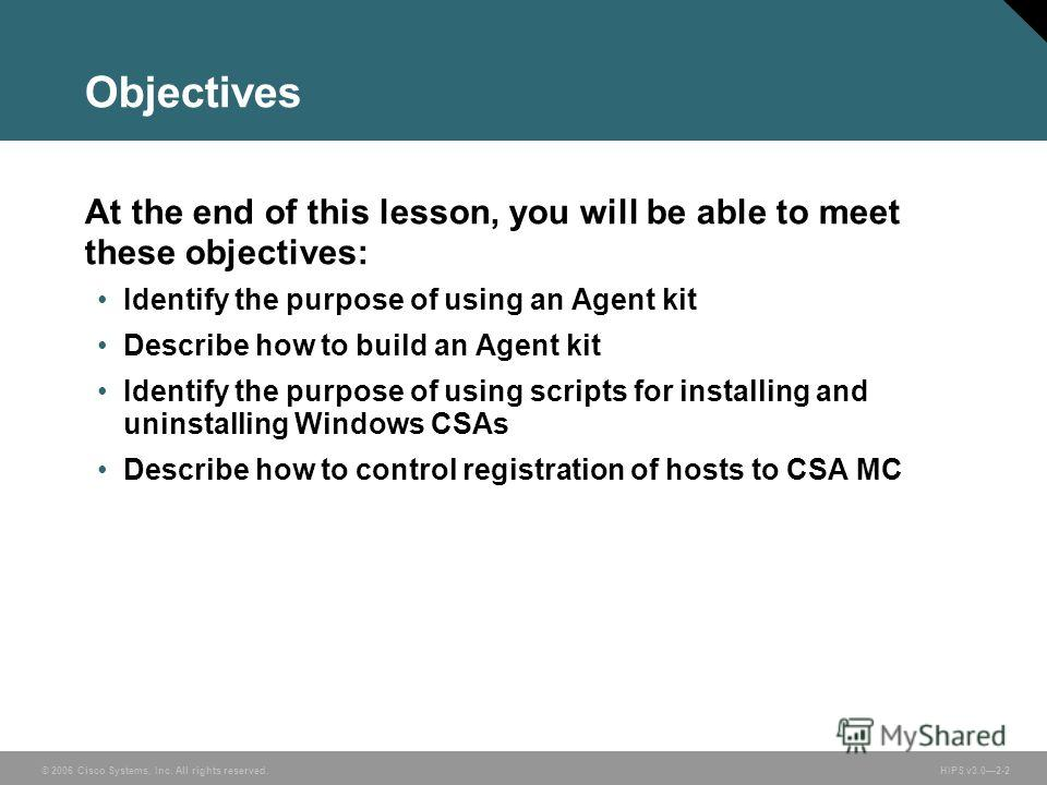 © 2006 Cisco Systems, Inc. All rights reserved. HIPS v3.02-2 Objectives At the end of this lesson, you will be able to meet these objectives: Identify the purpose of using an Agent kit Describe how to build an Agent kit Identify the purpose of using