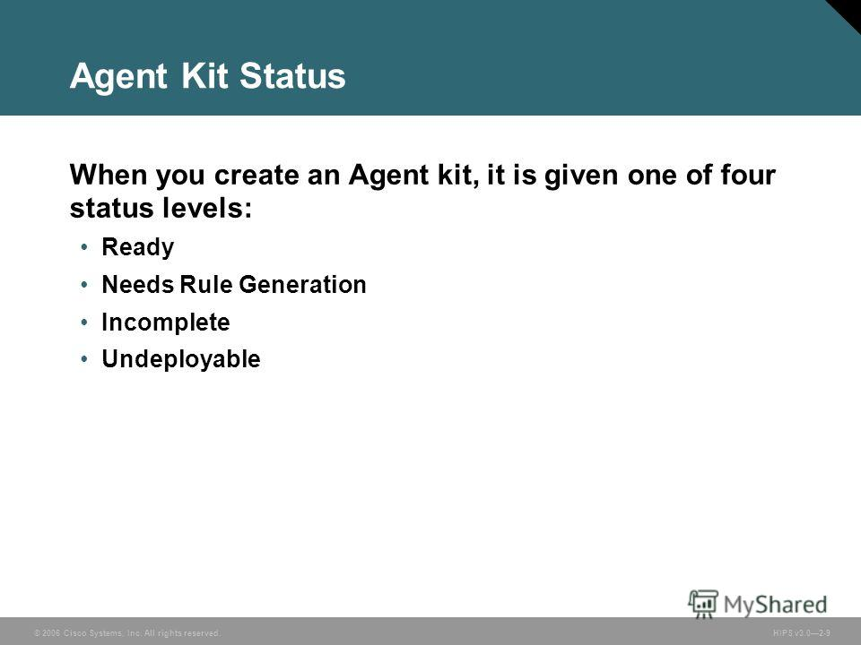 © 2006 Cisco Systems, Inc. All rights reserved. HIPS v3.02-9 Agent Kit Status When you create an Agent kit, it is given one of four status levels: Ready Needs Rule Generation Incomplete Undeployable
