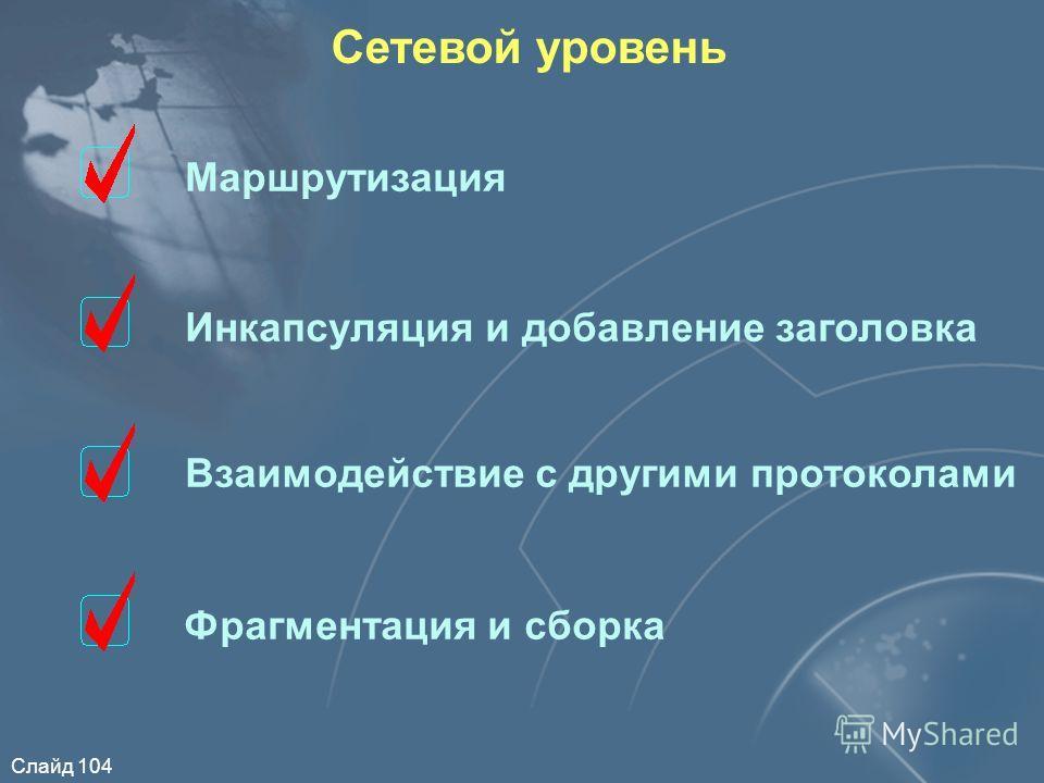 Слайд 104 Сетевой уровень Маршрутизация Инкапсуляция и добавление заголовка Взаимодействие с другими протоколами Фрагментация и сборка