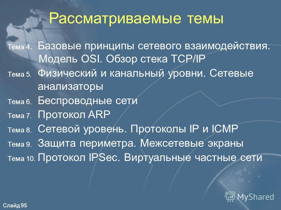 Слайд 95 Рассматриваемые темы Тема 4. Базовые принципы сетевого взаимодействия. Модель OSI. Обзор стека TCP/IP Тема 5. Физический и канальный уровни. Сетевые анализаторы Тема 6. Беспроводные сети Тема 7. Протокол ARP Тема 8. Сетевой уровень. Протокол