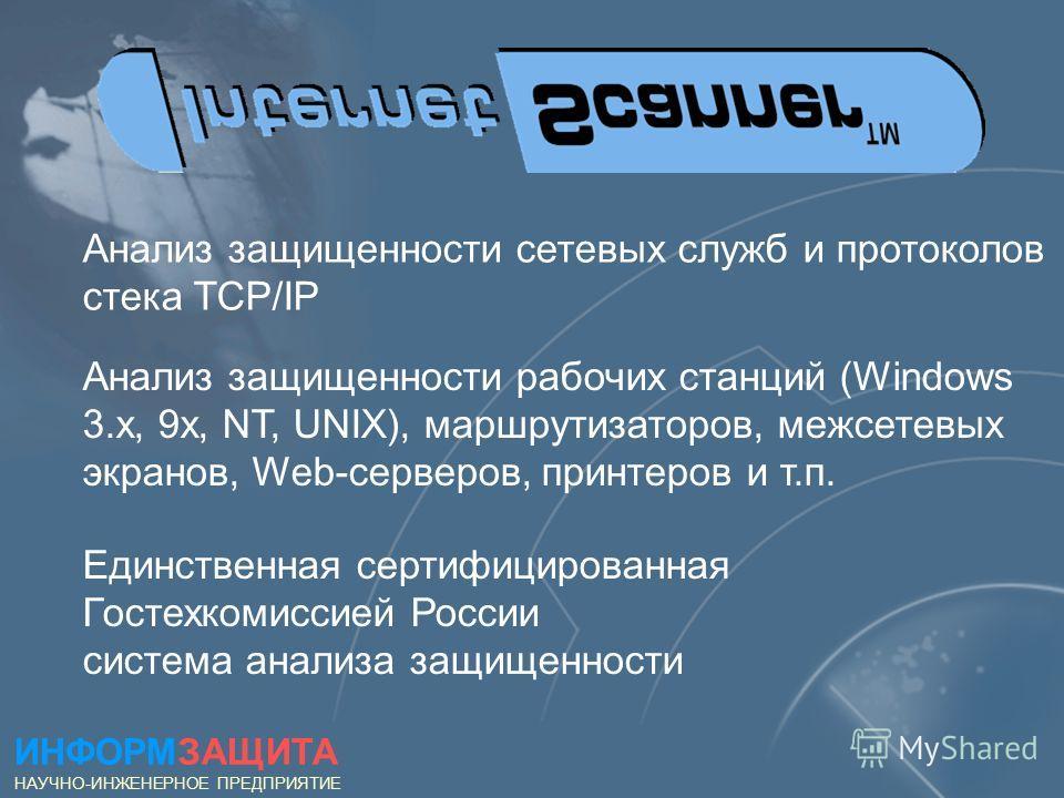 Анализ защищенности сетевых служб и протоколов стека TCP/IP Анализ защищенности рабочих станций (Windows 3.x, 9x, NT, UNIX), маршрутизаторов, межсетевых экранов, Web-серверов, принтеров и т.п. Единственная сертифицированная Гостехкомиссией России сис