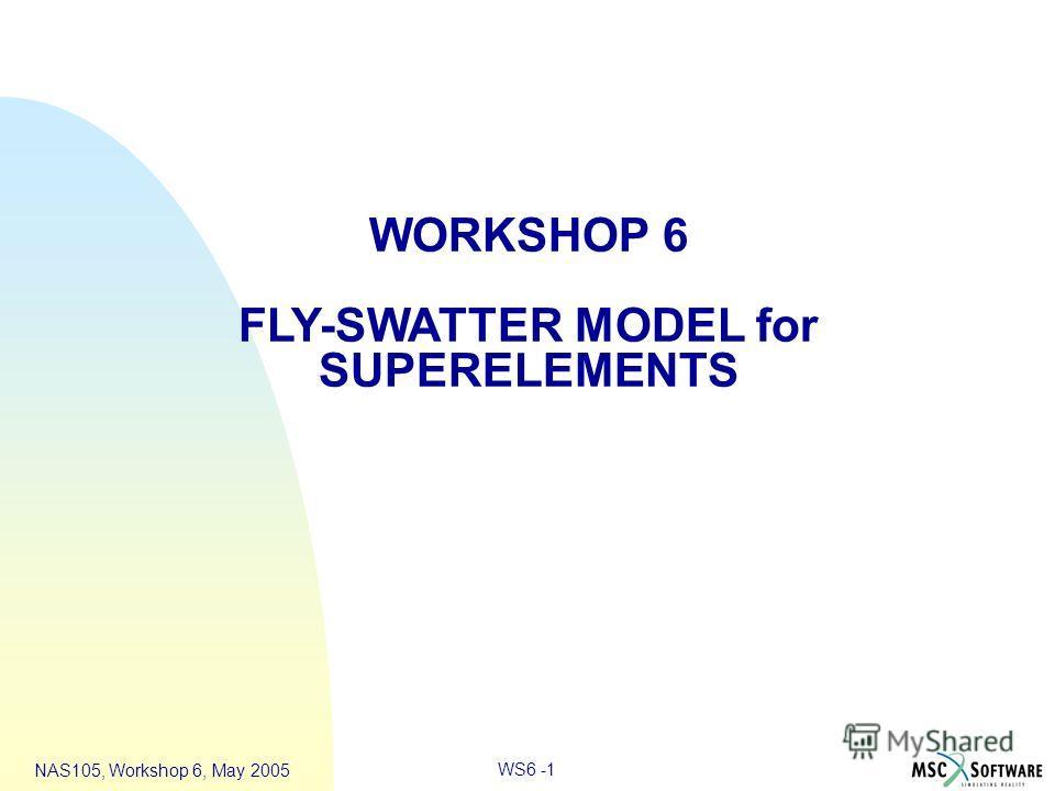 WS6 -1 NAS105, Workshop 6, May 2005 WORKSHOP 6 FLY-SWATTER MODEL for SUPERELEMENTS