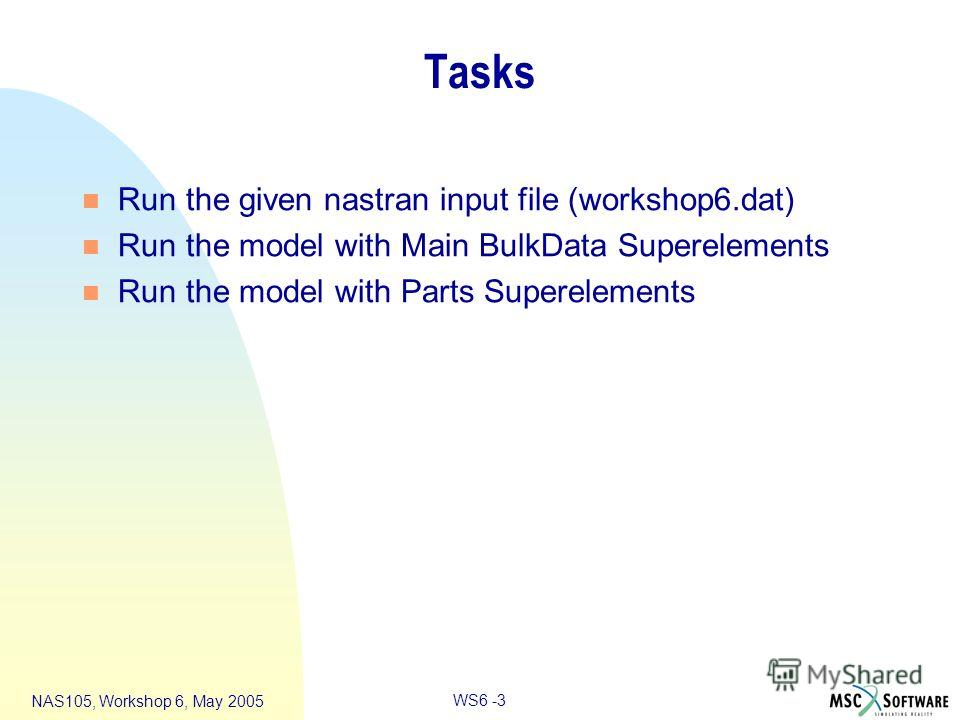 WS6 -3 NAS105, Workshop 6, May 2005 Tasks n Run the given nastran input file (workshop6.dat) n Run the model with Main BulkData Superelements n Run the model with Parts Superelements