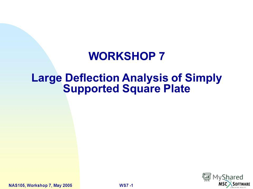 WS7 -1NAS105, Workshop 7, May 2005 WORKSHOP 7 Large Deflection Analysis of Simply Supported Square Plate