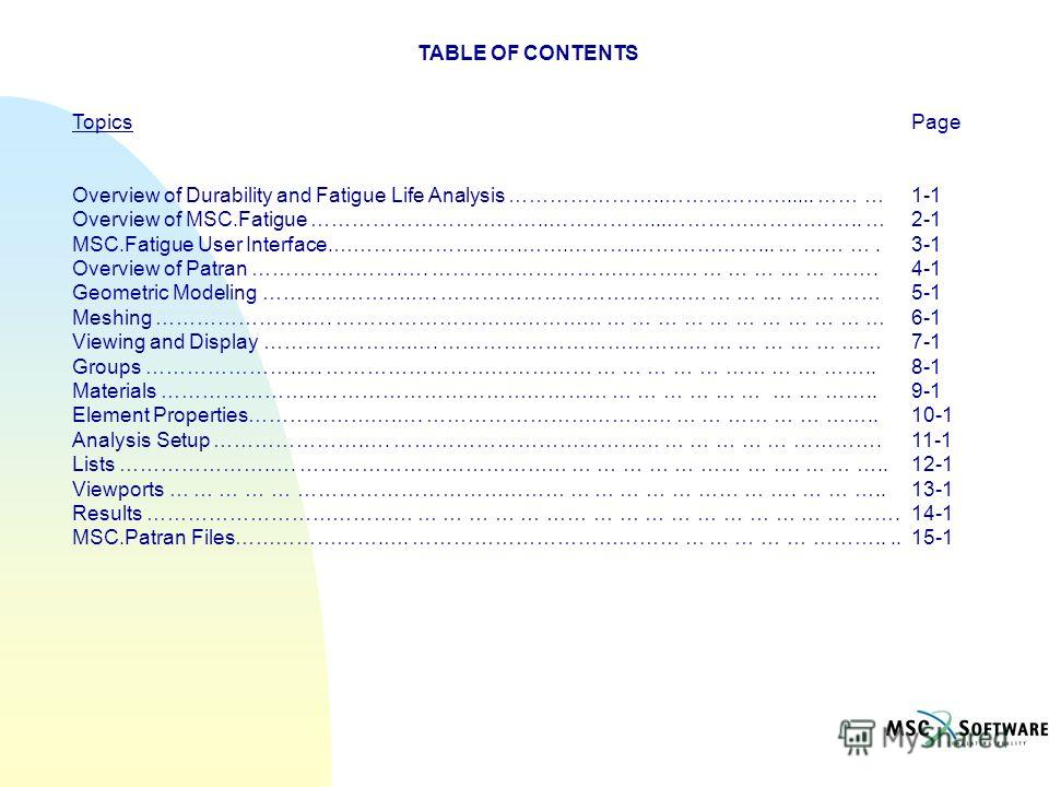 TABLE OF CONTENTS TopicsPage Overview of Durability and Fatigue Life Analysis …………………..………………..... …… … 1-1 Overview of MSC.Fatigue ……………………………..……………...……………………….. …2-1 MSC.Fatigue User Interface.……………………….…….……….………………... … …… ….3-1 Overview of Pat