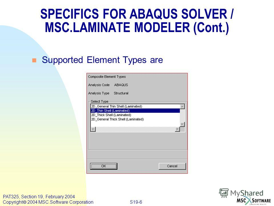 S19-6 PAT325, Section 19, February 2004 Copyright 2004 MSC.Software Corporation n Supported Element Types are SPECIFICS FOR ABAQUS SOLVER / MSC.LAMINATE MODELER (Cont.)