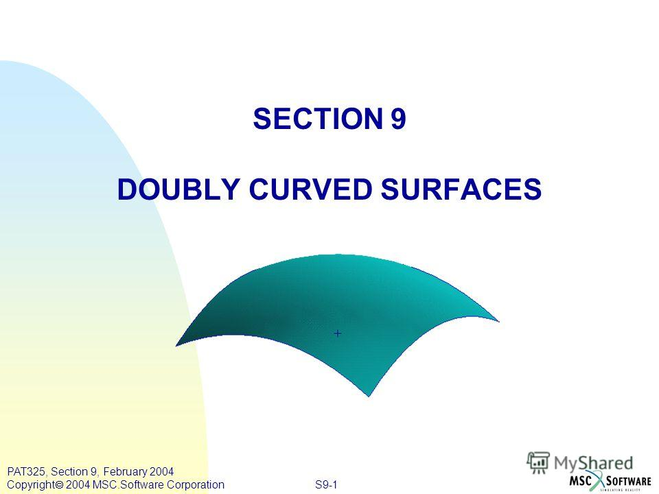 S9-1 PAT325, Section 9, February 2004 Copyright 2004 MSC.Software Corporation SECTION 9 DOUBLY CURVED SURFACES