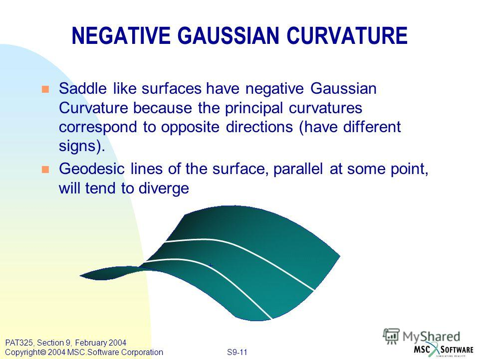 S9-11 PAT325, Section 9, February 2004 Copyright 2004 MSC.Software Corporation n Saddle like surfaces have negative Gaussian Curvature because the principal curvatures correspond to opposite directions (have different signs). n Geodesic lines of the