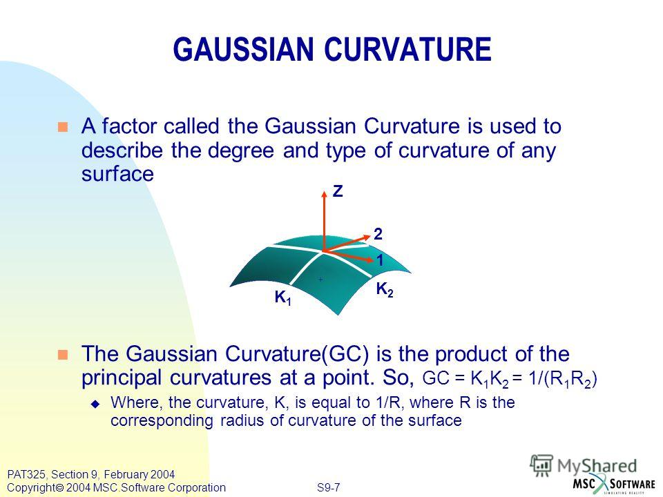 S9-7 PAT325, Section 9, February 2004 Copyright 2004 MSC.Software Corporation n A factor called the Gaussian Curvature is used to describe the degree and type of curvature of any surface n The Gaussian Curvature(GC) is the product of the principal cu