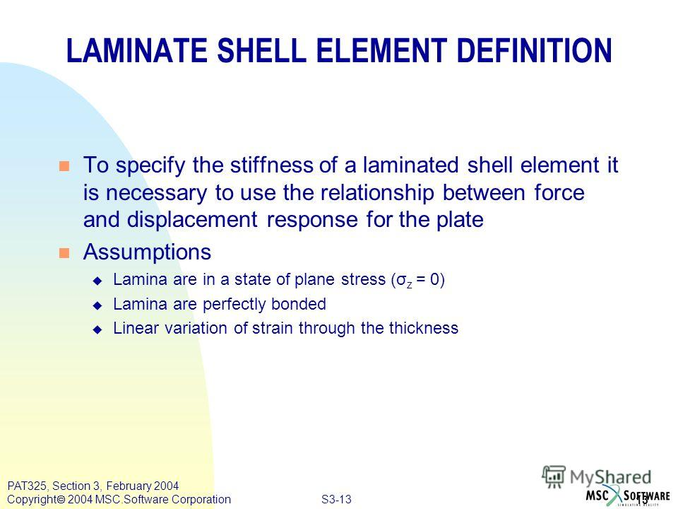 S3-13 13 PAT325, Section 3, February 2004 Copyright 2004 MSC.Software Corporation LAMINATE SHELL ELEMENT DEFINITION n To specify the stiffness of a laminated shell element it is necessary to use the relationship between force and displacement respons