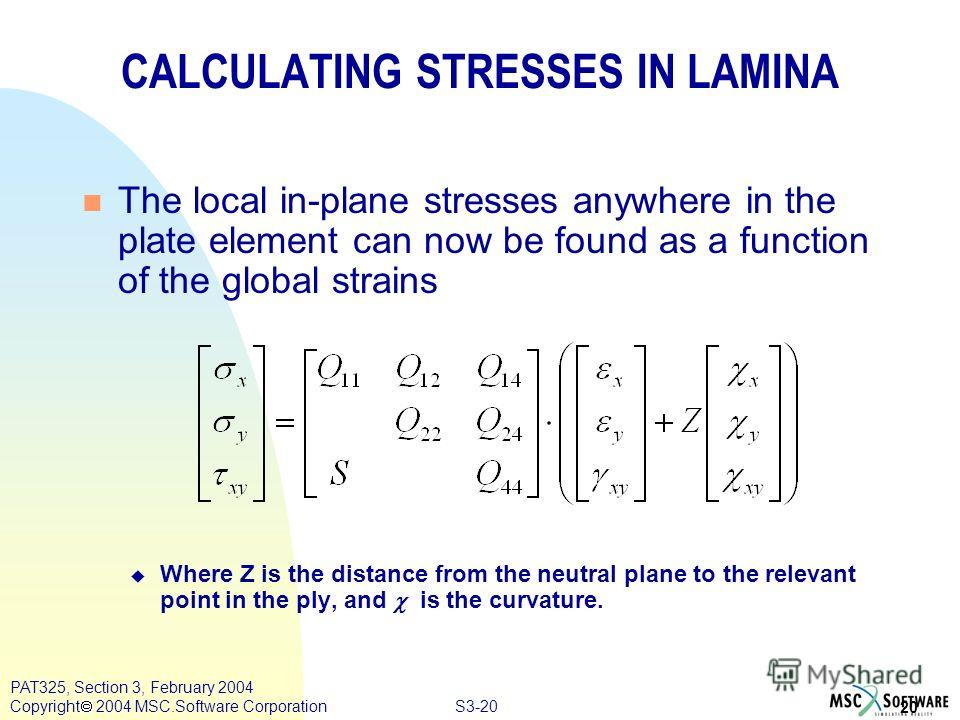 S3-20 20 PAT325, Section 3, February 2004 Copyright 2004 MSC.Software Corporation CALCULATING STRESSES IN LAMINA n The local in-plane stresses anywhere in the plate element can now be found as a function of the global strains Where Z is the distance