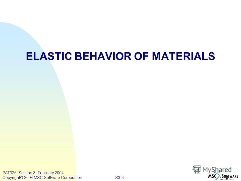 S3-3 3 PAT325, Section 3, February 2004 Copyright 2004 MSC.Software Corporation ELASTIC BEHAVIOR OF MATERIALS