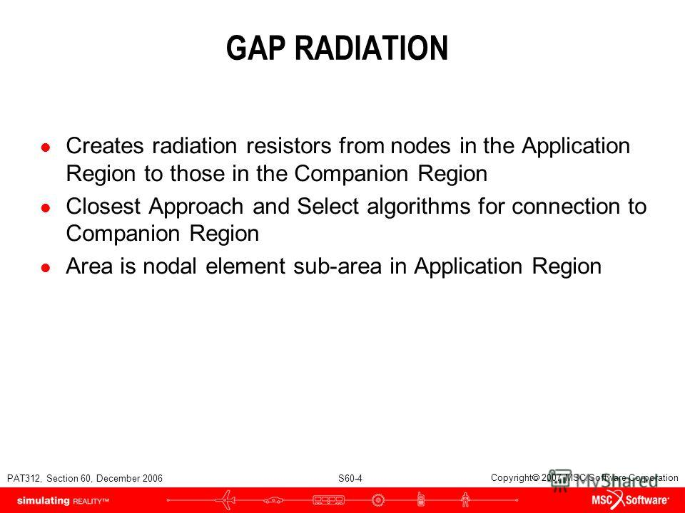 PAT312, Section 60, December 2006 S60-4 Copyright 2007 MSC.Software Corporation GAP RADIATION l Creates radiation resistors from nodes in the Application Region to those in the Companion Region l Closest Approach and Select algorithms for connection