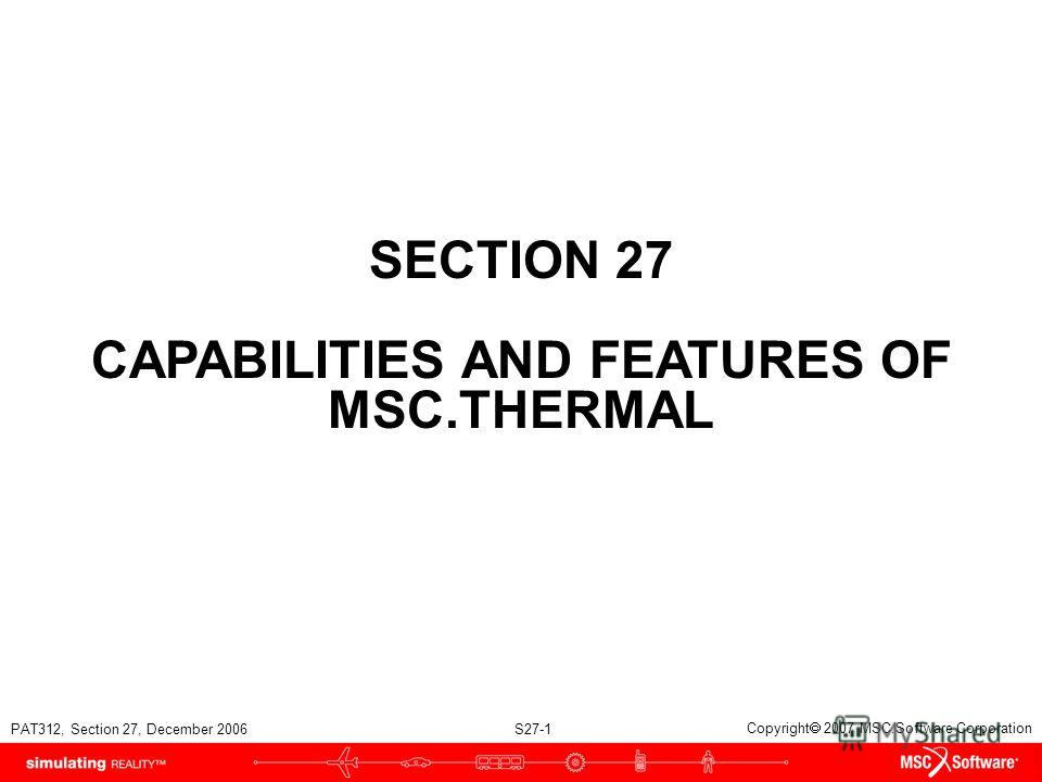 PAT312, Section 27, December 2006 S27-1 Copyright 2007 MSC.Software Corporation SECTION 27 CAPABILITIES AND FEATURES OF MSC.THERMAL